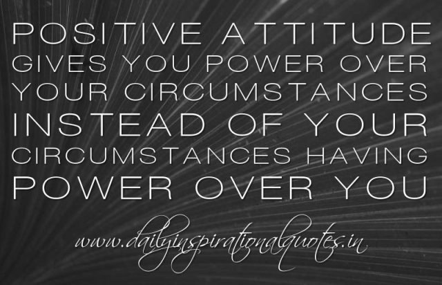 Positive Sayings positive attitude gives you power over your circumstances instead of your circumstances having power