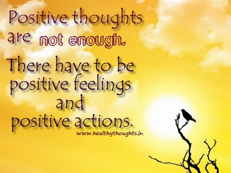 Positive Sayings positive thoughts are not enough there have to be positive feelings and positive actions