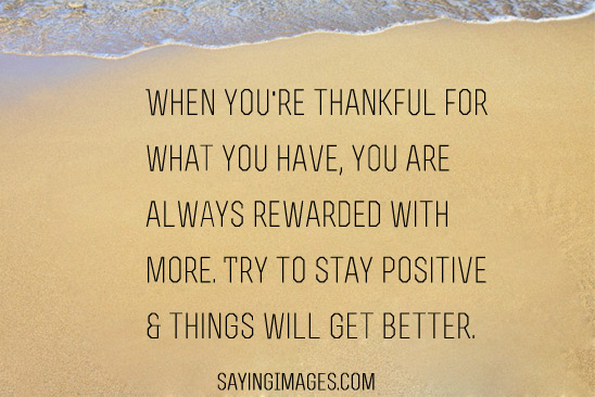 Positive Sayings when you're thankful for what you have you are always rewarded with more try