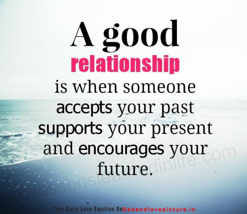 Relationship Quotes a good relationship is when someone accepts your past supports your present