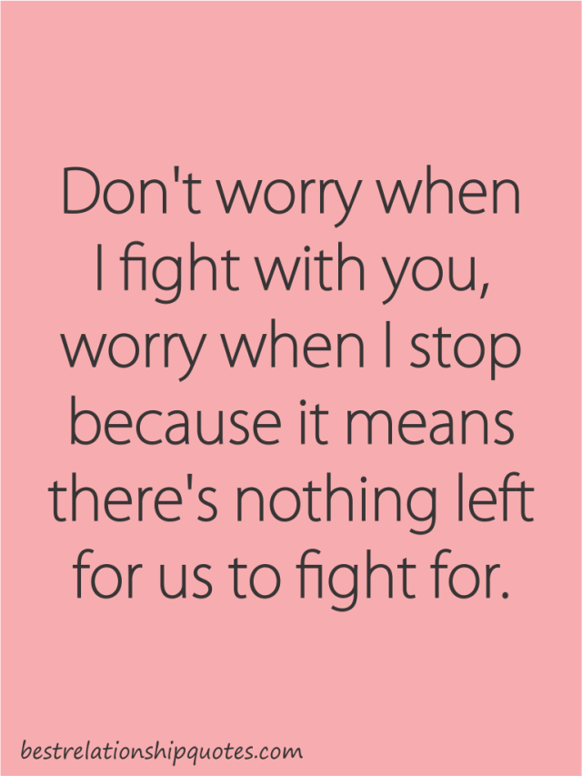 Relationship Quotes don't worry when i fight with you worry when i stop because it means