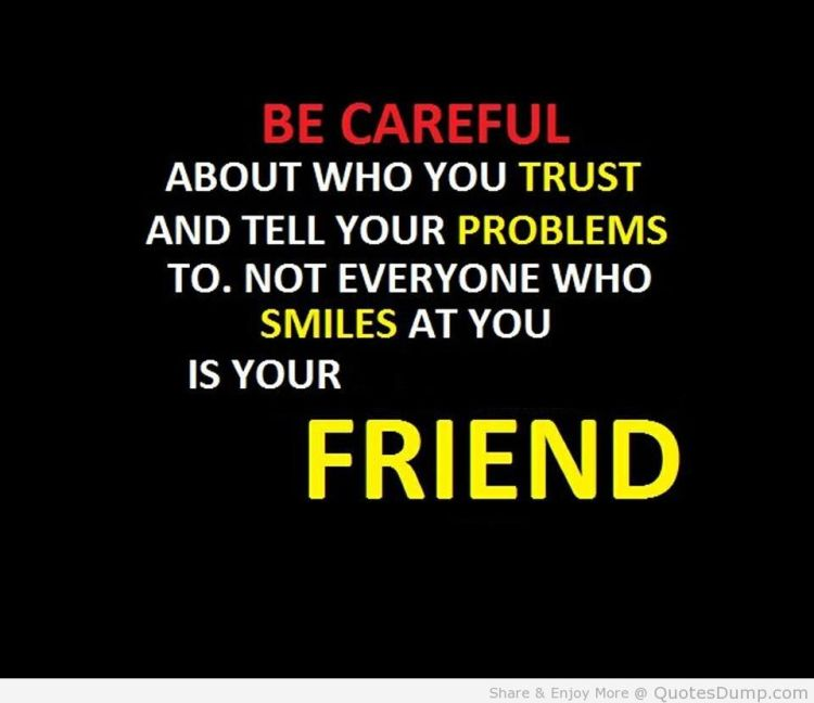 Relationship sayings be careful about who you trust and tell your problems to. not everyone who smils at you is your friend