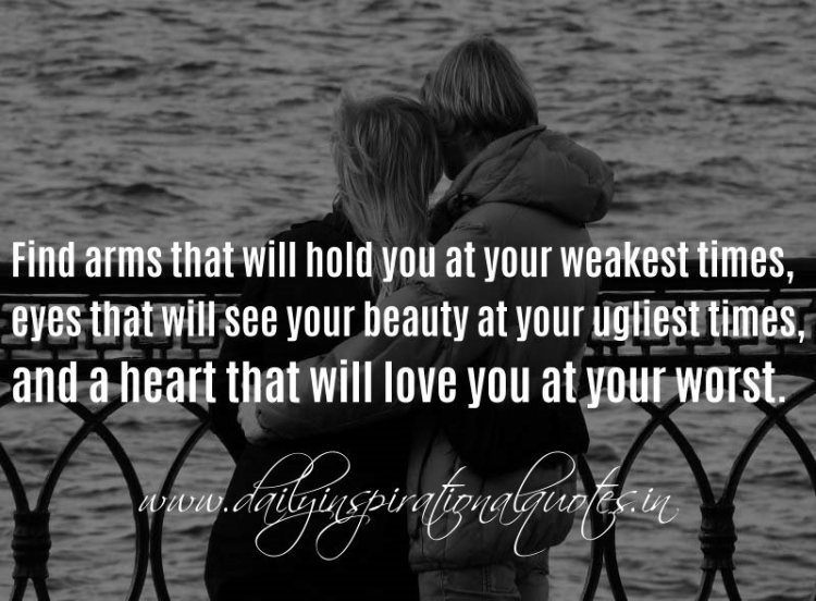 Relationship sayings find arms that will hold you at your weakest times eyes that will see your beauty at your ugliest times and a heart that will love