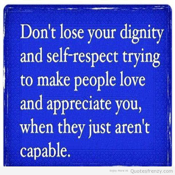 Respect Quotes don't lose your dignity and self respect trying to make people love and appreciate you when they just aren't capable