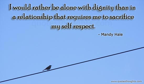 Respect Quotes i would rather be alone with dignity than in a relationship that requires me to sacrifice my self repect