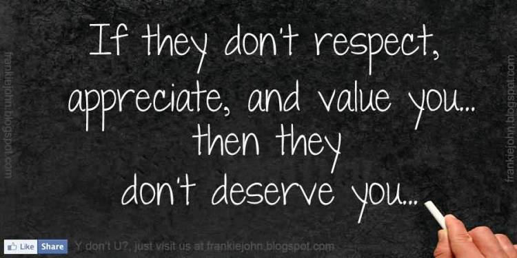 Respect Quotes it they don't respect appreciate and value you then they don't deserve you...