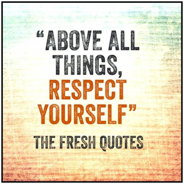 Respect Sayings above all things respect yourself the fresh quotes