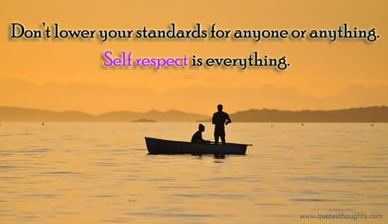 Respect Sayings don't lower your standards for anyone or anything self respect is everything