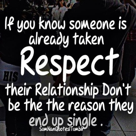 Respect Sayings if you know someone is already taken respect their relationshio don't