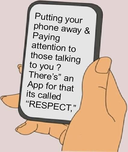 Respect Sayings putting your phone away paying attention to those talking to you there's an app for that its called respect