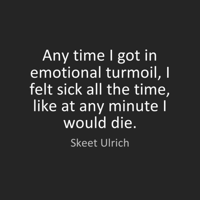 Ride Quotes Any time I got in emotional turmoil, I felt sick all the time, like at any minute I would die. Skeet Ulrich