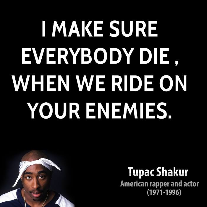 Ride Quotes I make sure everybody die when we ride on your enemies Tupac Shakur