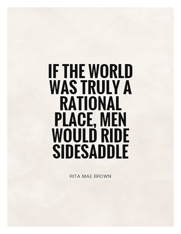 Ride Quotes If the world was truly a rational place men would ride sidesaddle Rita Mae Brown