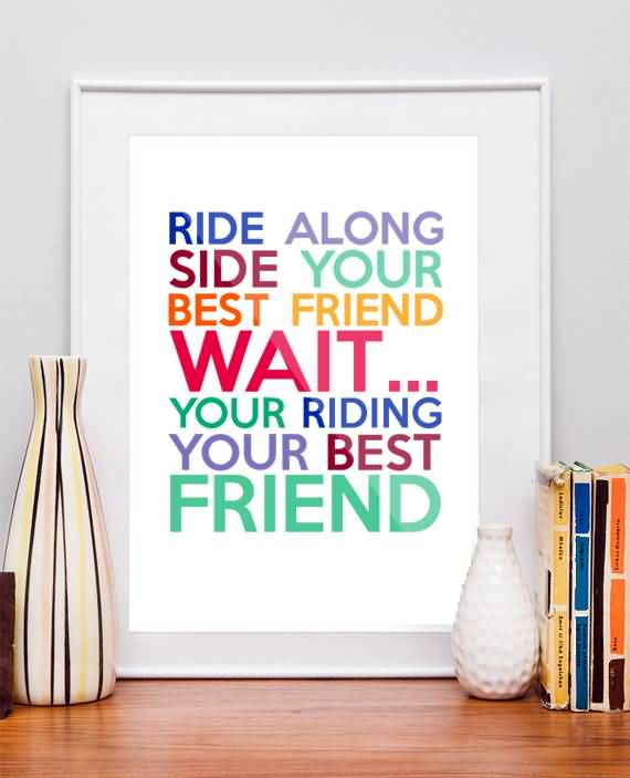 Ride Quotes Ride along side your best friend wait your riding your best friend Framed