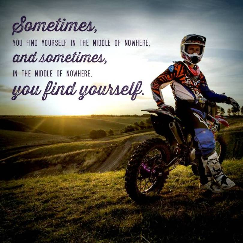 Ride Quotes Sometimes you find yourself in the middle of nowhere and sometimes in the middle of nowhere