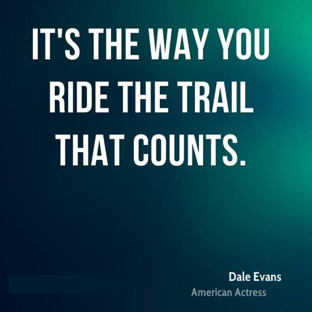 Ride Sayings It's the way you ride the trail that counts. Dale Evans