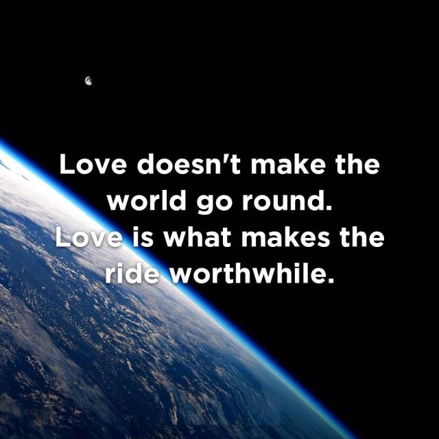 Ride Sayings Love doesn't make the world go 'round. Love is what makes the ride worthwhile. Franklin P. Jones