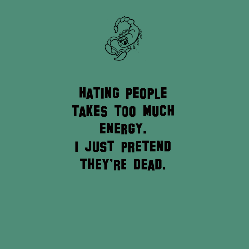 Scorpio Sayings Hating people takes too much energy i just pretend they're dead