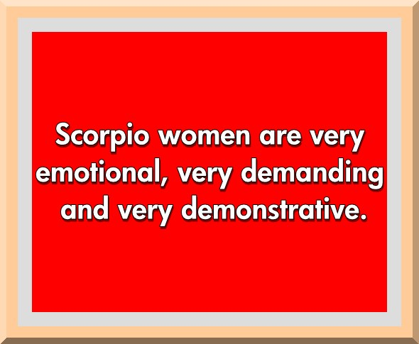 Scorpio Sayings Scorpio women are very emotional , very demanding and very demonstrative