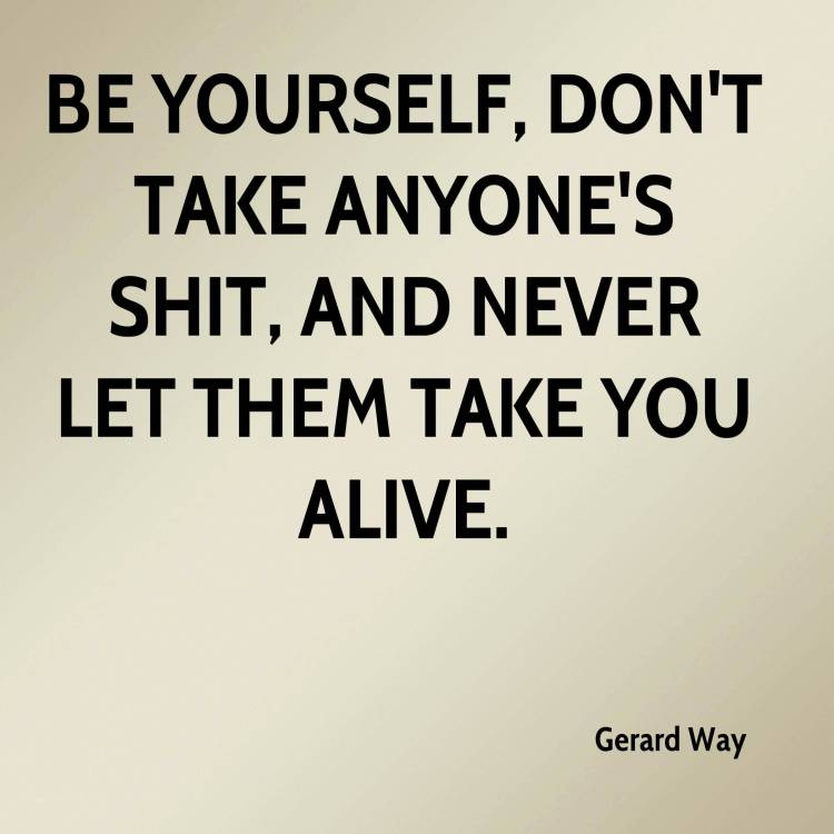 Shit Quotes Be yourself don't take anyone's shit and never let then take you alive Gerard Way
