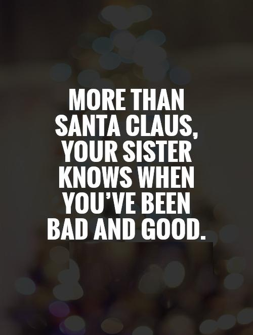 Sister In Law Quotes More than Santa Claus your sister knows when you've been bad and good