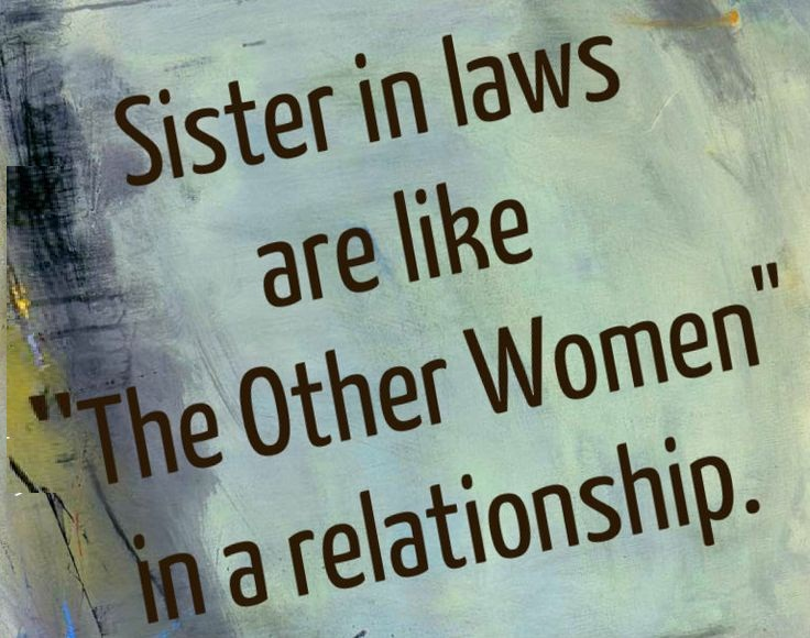 Sister In Law Quotes Sister in laws are like the otherwomen in a relationship