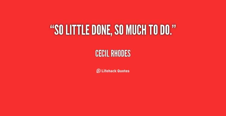 So Done Quotes So little done so much to do Cecil Rhodes