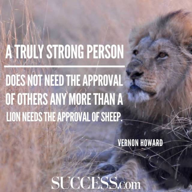 Strength Quotes A Truly Strong Person Does Not Need The Approval Of Other Any More Than A Lion Needs The Approval Of Sheep