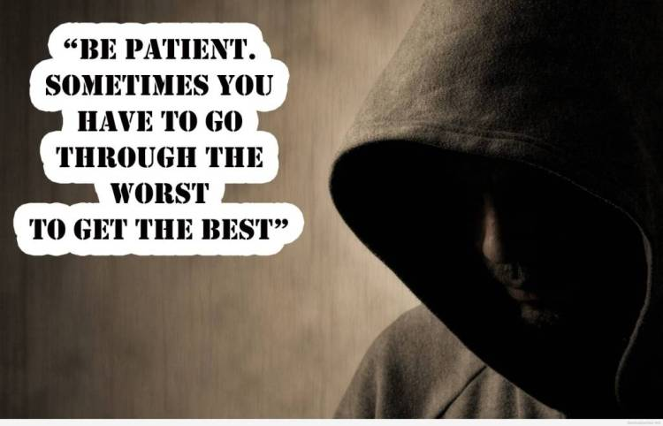 Strength Quotes Be Patient Sometimes You Have To Go Through The Worst To Get The Best