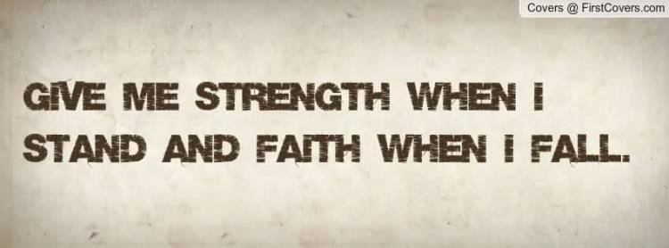 Strength Quotes Give Me Strength When I Stand And Faith When I Fall