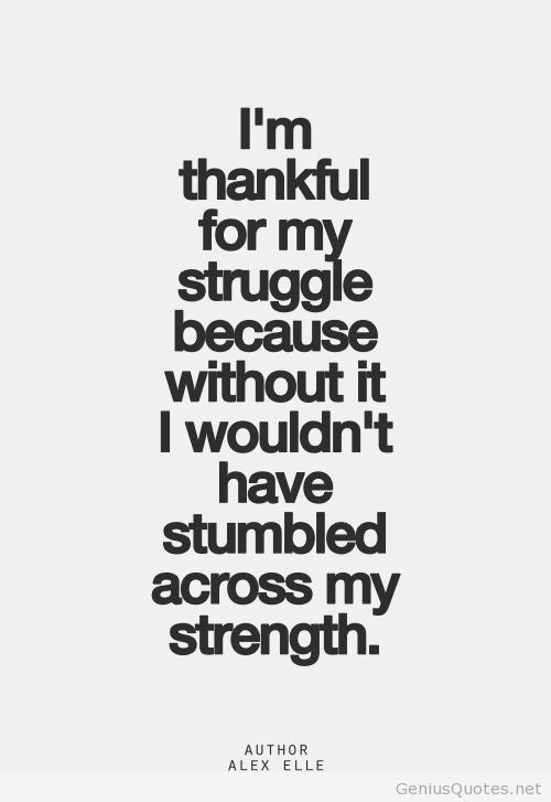 Strength Quotes I'm Thankful For My Struggles Because Without It I Wouldn't't