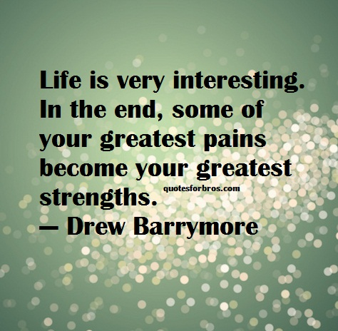 Strength Quotes Life Is Very Interesting. In The End Some Of Your Greatest Pains Become Your Greatest Strengths