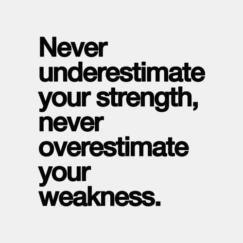 Strength Quotes Never Underestimate Your Strength Never Overestimate Your Weakness