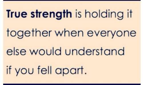 Strength Quotes True Strength Is Holding It Together When Everyone Else Would Understand If You Fell Apart