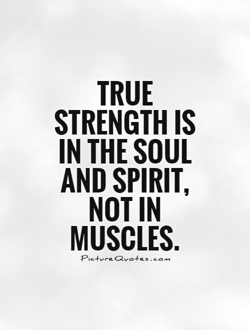 Strength Quotes True Strength Is In The Soul And Spirit Not In Muscles
