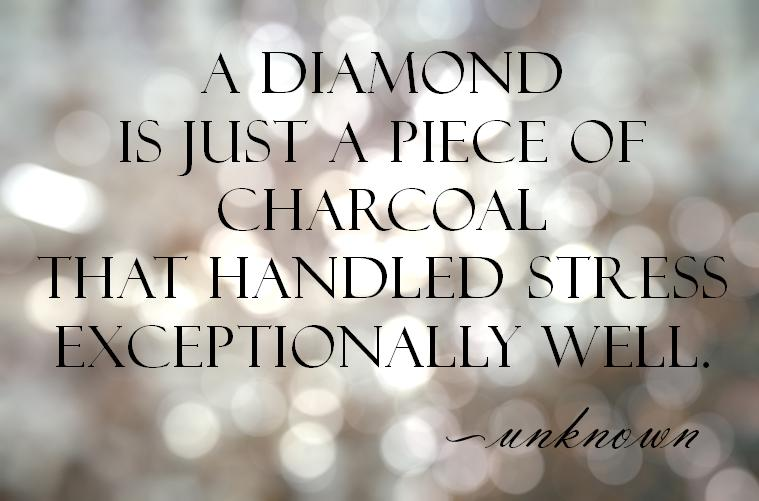 Stress Quotes a diamond is just a piece of charcoal that handles stress exceptionally well.