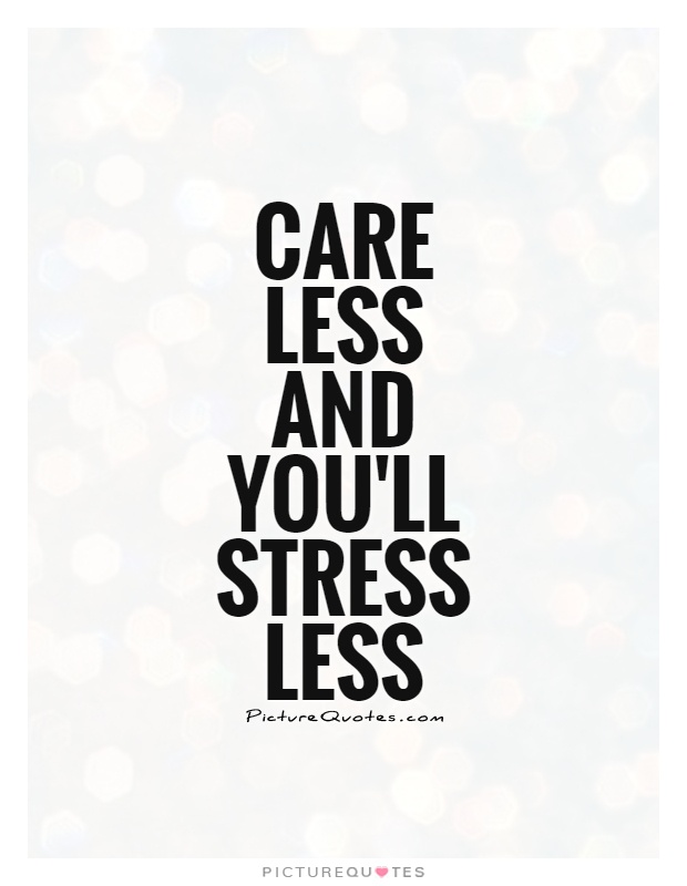 Stress Quotes care less and you'll stress less