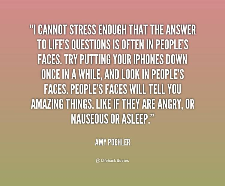 Stress Quotes i cannot stress enough that the answer to life's questions is often in people's face's...