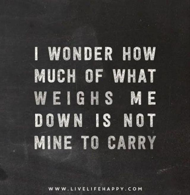 Stress Quotes i wonder how much of what weighs me down is not mine to carry..