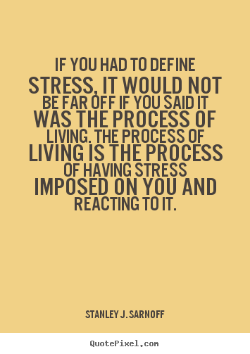 Stress Quotes if you had to define stress, it would not bear off if you said it was the process of living.