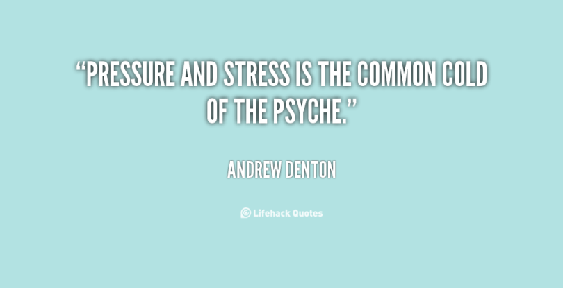 Stress Quotes pressure and stresses the common cold of the psyche..