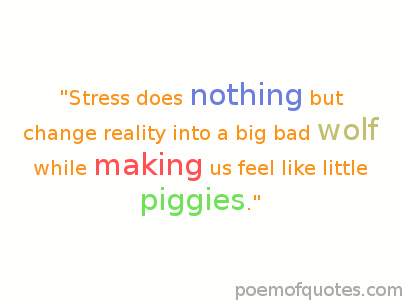Stress Quotes stress does nothing but change reality into a big bad world while making us feel like little piggies..