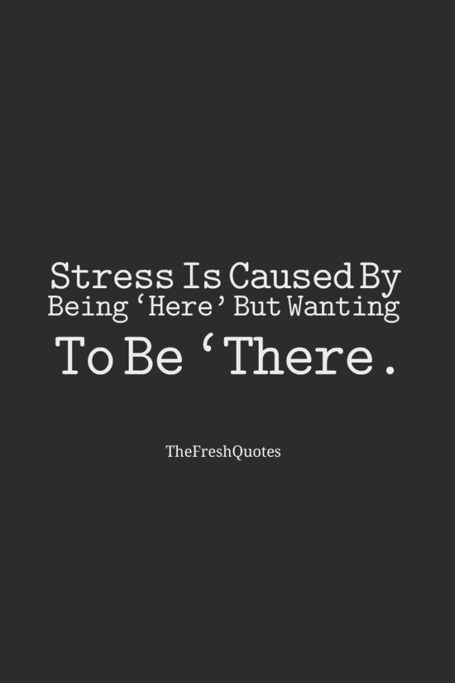 Stress Quotes stress is caused by being here but wanting to be there..