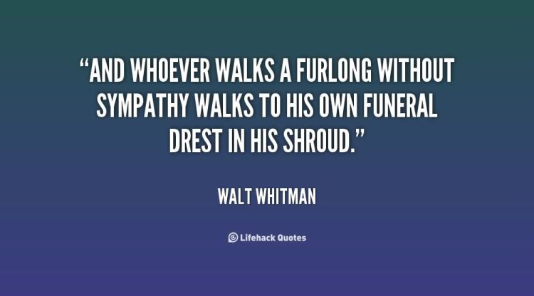 Sympathy Quotes and whoever walks a furlong without sympathy walks to his own funeral direst in his shroud.