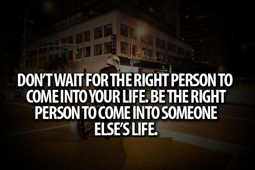 Teen Life Quotes Don't wait for the right person to come into your life