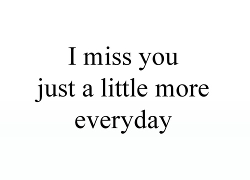 Teen Quotes i miss you just a litltle more everyday.