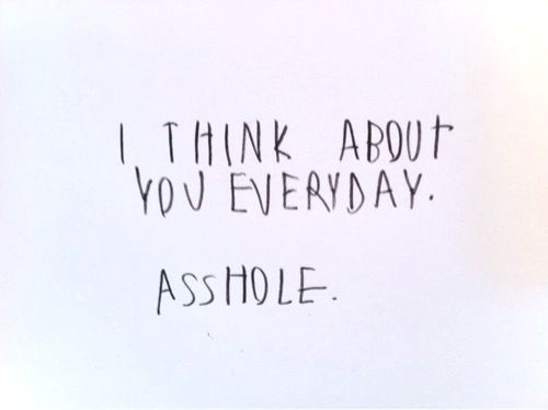 Teen Sayings i think about you everyday. asshole.