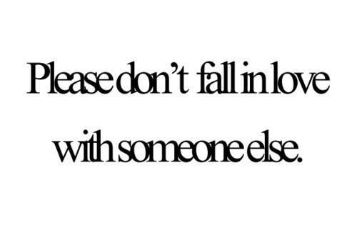 Teen Quotes please don't fall in love with someone else..