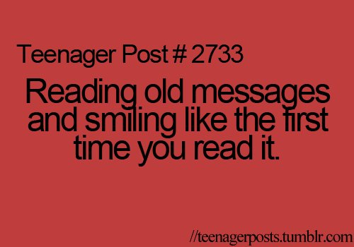 Teen Quotes reading old messages and smiling like the first time you read it..