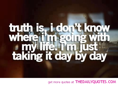 Teen Quotes truth is, i don't know where i'm going with my life...